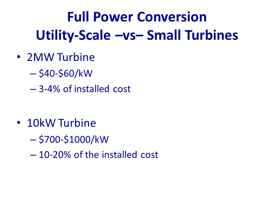 Full Power Conversion Utility-Scale –vs– Small Turbines 2MW Turbine – $40-$60/kW – 3-4% of installed cost 10kW Turbine – $700-$1000/kW – 10-20% of the