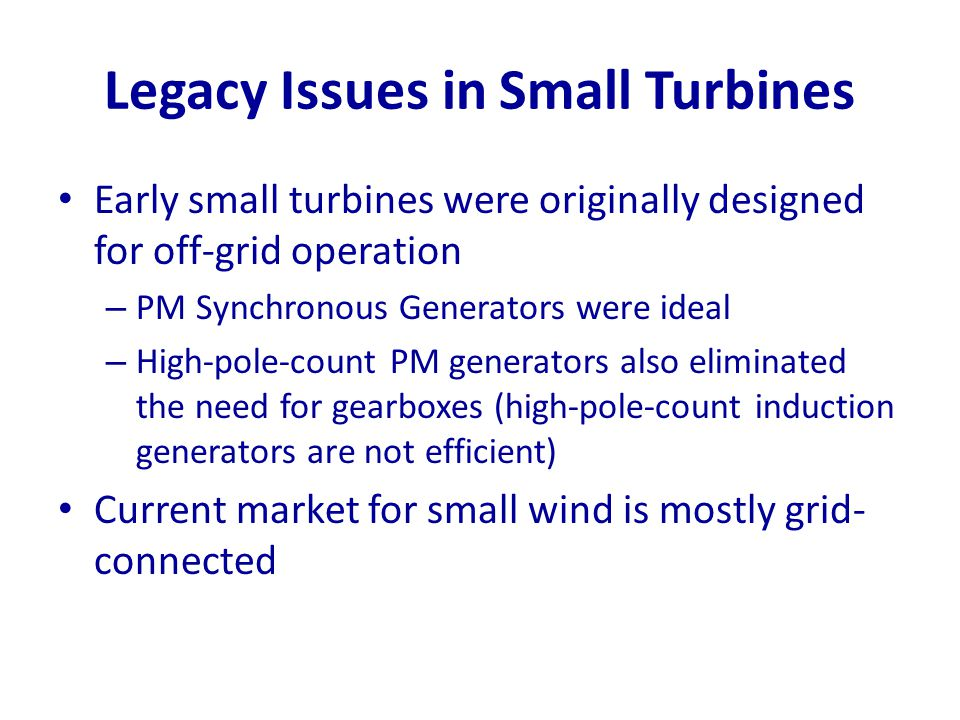Legacy Issues in Small Turbines Early small turbines were originally designed for off-grid operation – PM Synchronous Generators were ideal – High-pol