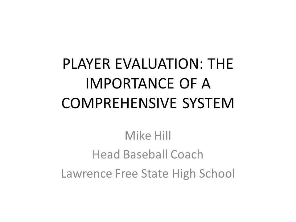 PLAYER EVALUATION: THE IMPORTANCE OF A COMPREHENSIVE SYSTEM Mike Hill Head Baseball Coach Lawrence Free State High School