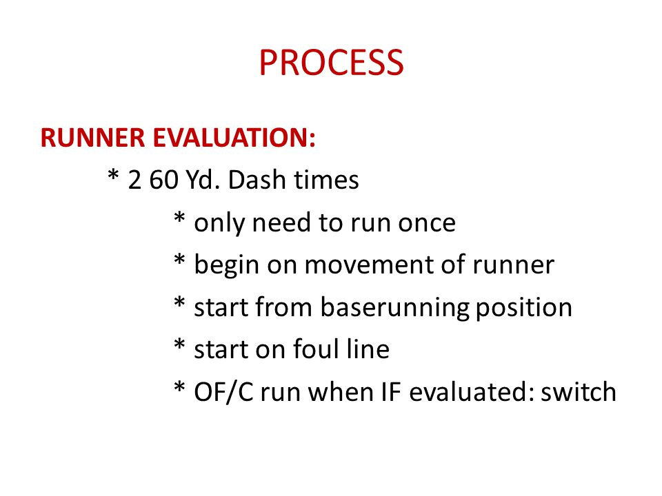 PROCESS RUNNER EVALUATION: * 2 60 Yd. Dash times * only need to run once * begin on movement of runner * start from baserunning position * start on fo