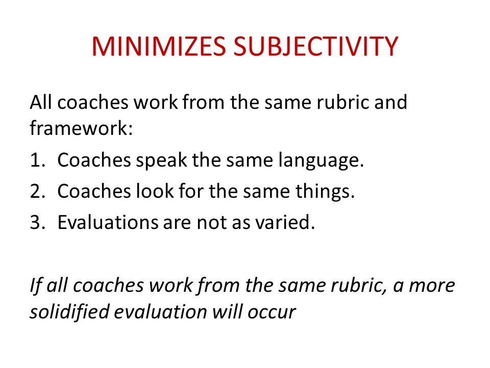 MINIMIZES SUBJECTIVITY All coaches work from the same rubric and framework: 1.Coaches speak the same language. 2.Coaches look for the same things. 3.E