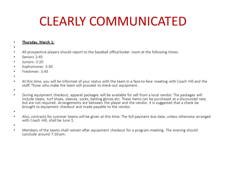 CLEARLY COMMUNICATED Thursday, March 1: All prospective players should report to the baseball office/locker room at the following times: Seniors 2:45