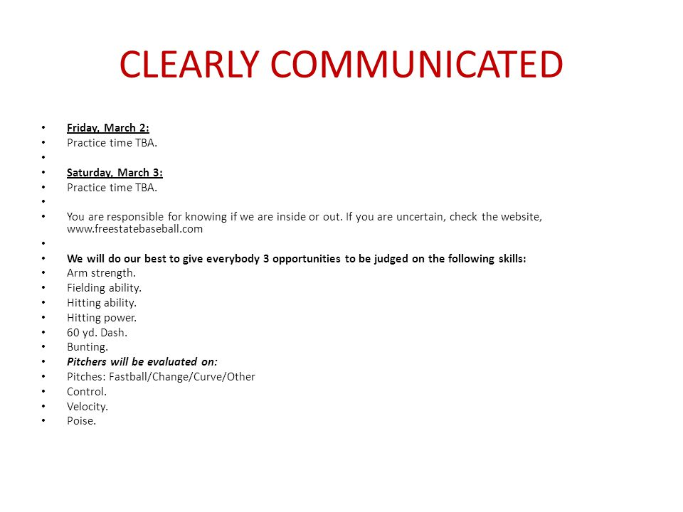 CLEARLY COMMUNICATED Friday, March 2: Practice time TBA. Saturday, March 3: Practice time TBA. You are responsible for knowing if we are inside or out