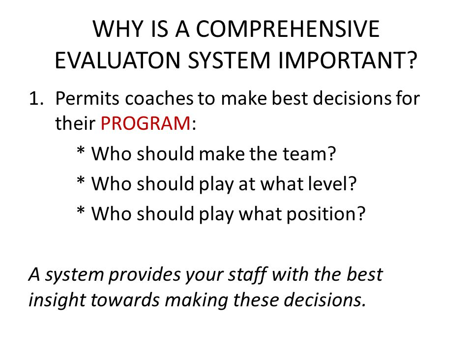 WHY IS A COMPREHENSIVE EVALUATON SYSTEM IMPORTANT? 1.Permits coaches to make best decisions for their PROGRAM: * Who should make the team? * Who shoul