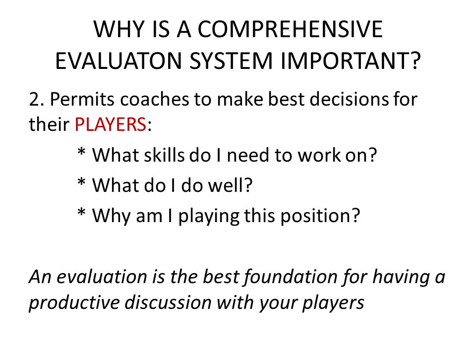 WHY IS A COMPREHENSIVE EVALUATON SYSTEM IMPORTANT? 2. Permits coaches to make best decisions for their PLAYERS: * What skills do I need to work on? *
