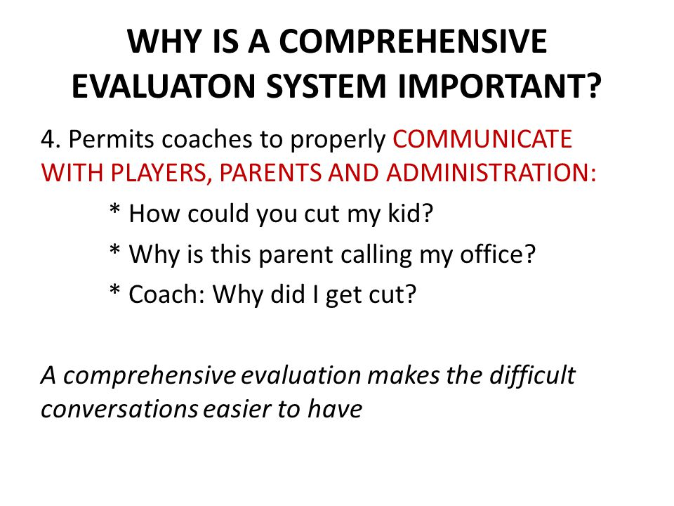 WHY IS A COMPREHENSIVE EVALUATON SYSTEM IMPORTANT? 4. Permits coaches to properly COMMUNICATE WITH PLAYERS, PARENTS AND ADMINISTRATION: * How could yo