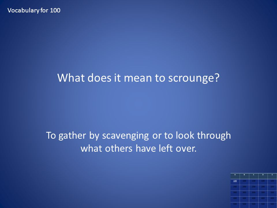 What does it mean to scrounge? To gather by scavenging or to look through what others have left over. Vocabulary for 100