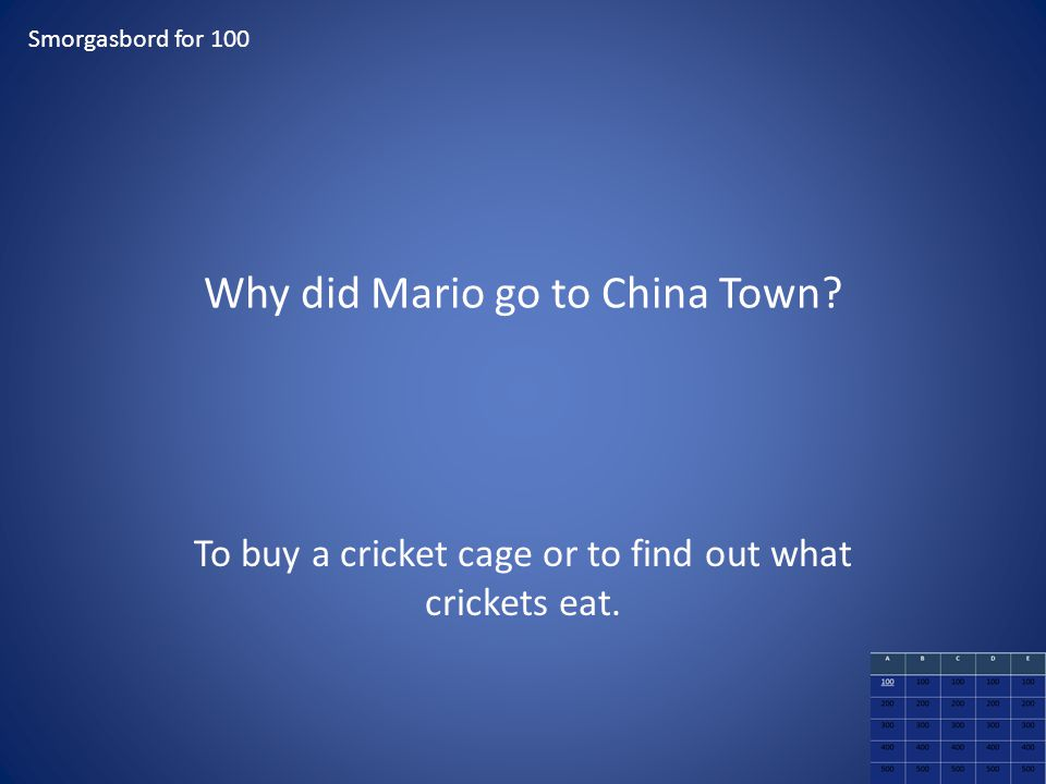 Why did Mario go to China Town? Smorgasbord for 100 To buy a cricket cage or to find out what crickets eat.