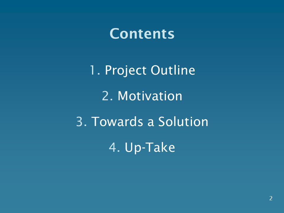 Contents 1.Project Outline 2.Motivation 3.Towards a Solution 4.Up-Take 2