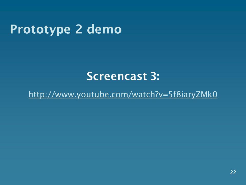 Prototype 2 demo 22 Screencast 3: http://www.youtube.com/watch?v=5f8iaryZMk0