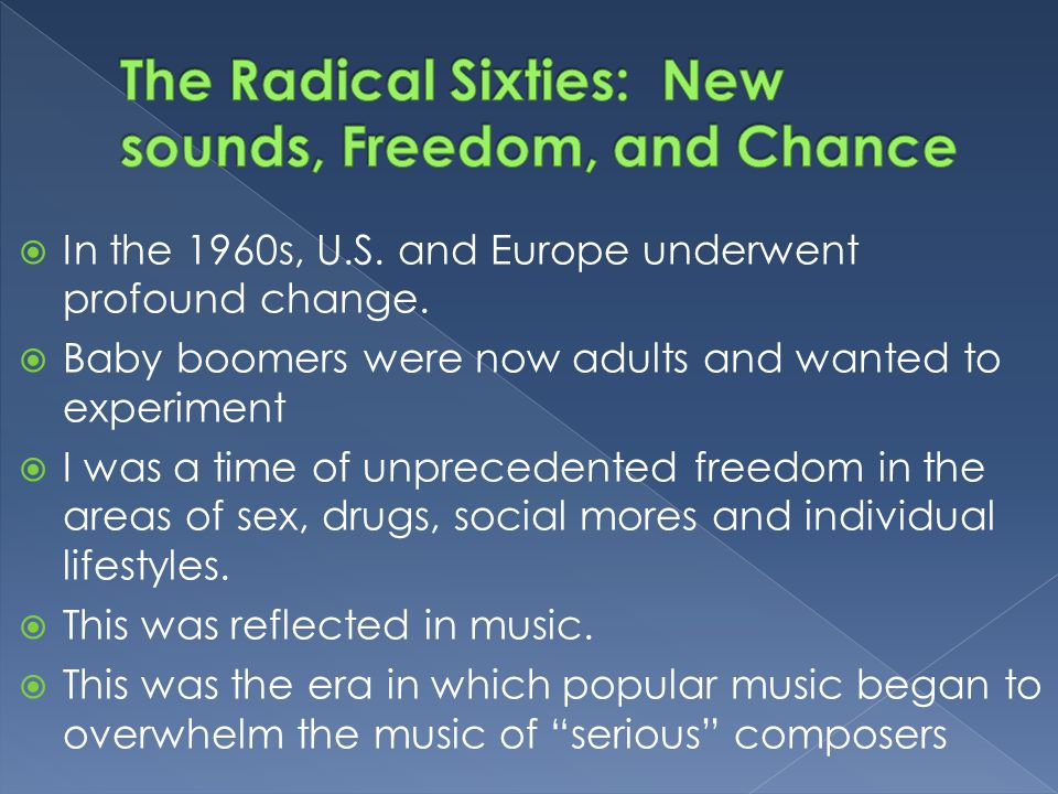  In the 1960s, U.S. and Europe underwent profound change.  Baby boomers were now adults and wanted to experiment  I was a time of unprecedented fre