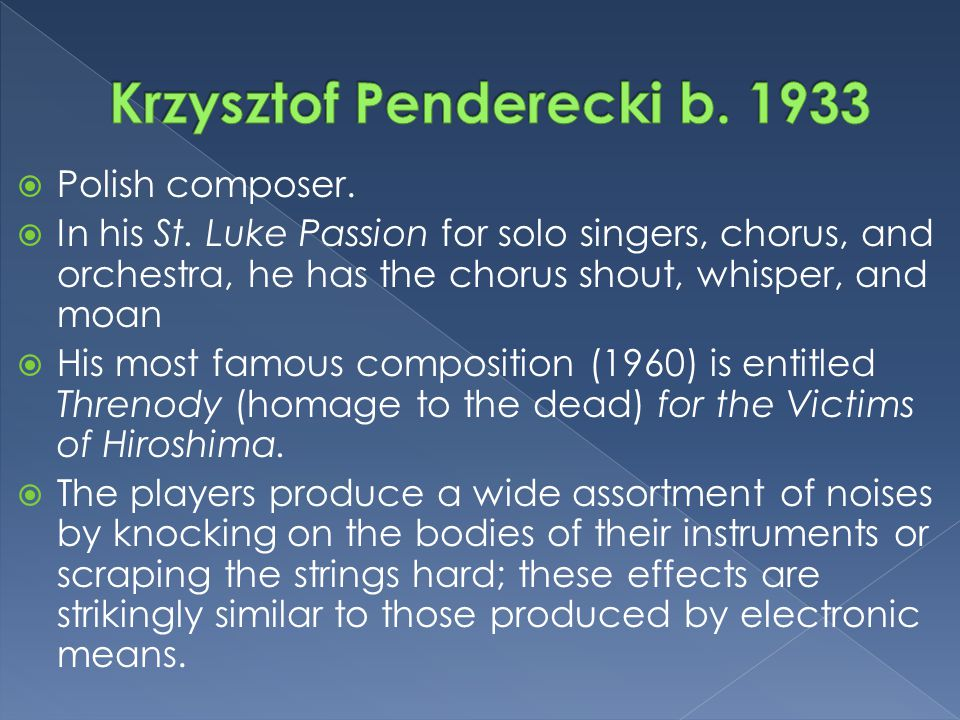  Polish composer.  In his St. Luke Passion for solo singers, chorus, and orchestra, he has the chorus shout, whisper, and moan  His most famous com
