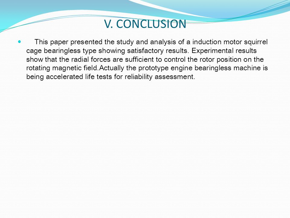 V. CONCLUSION This paper presented the study and analysis of a induction motor squirrel cage bearingless type showing satisfactory results. Experiment