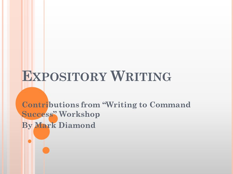 E XPOSITORY W RITING Contributions from Writing to Command Success Workshop By Mark Diamond