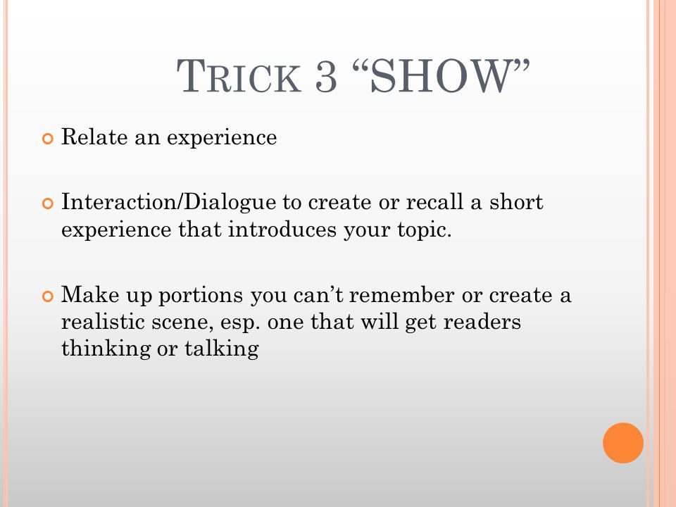 T RICK 3 SHOW Relate an experience Interaction/Dialogue to create or recall a short experience that introduces your topic.