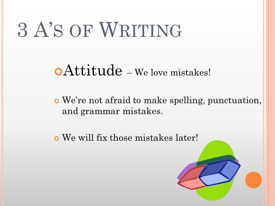 3 A' S OF W RITING Attitude – We love mistakes.