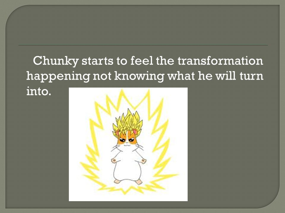 Chunky starts to feel the transformation happening not knowing what he will turn into.