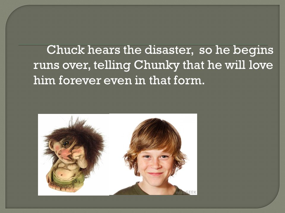 Chuck hears the disaster, so he begins runs over, telling Chunky that he will love him forever even in that form.