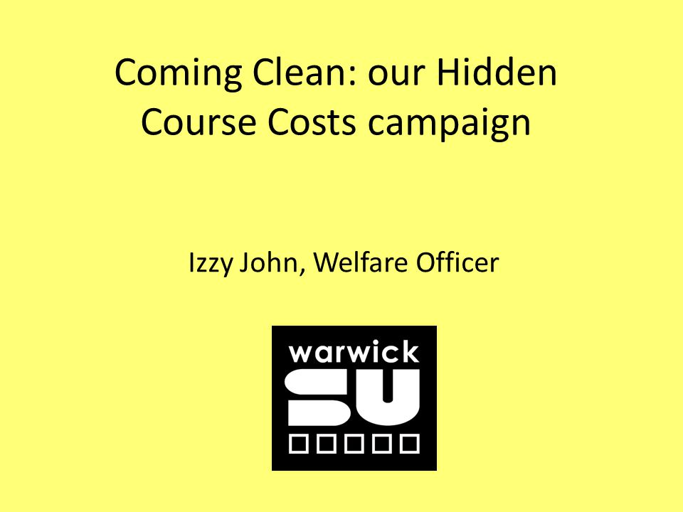 Coming Clean: our Hidden Course Costs campaign Izzy John, Welfare Officer