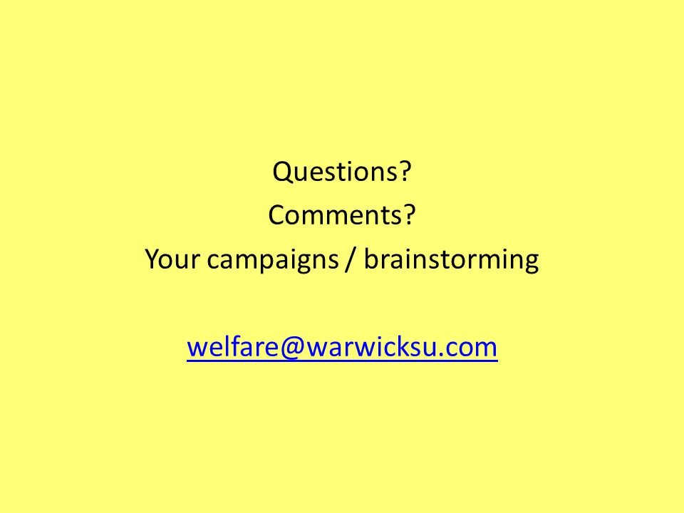 Questions Comments Your campaigns / brainstorming welfare@warwicksu.com