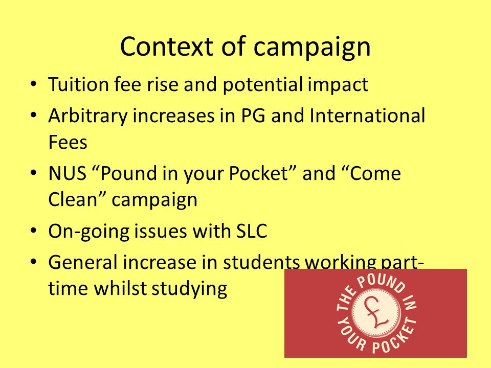 Context of campaign Tuition fee rise and potential impact Arbitrary increases in PG and International Fees NUS Pound in your Pocket and Come Clean campaign On-going issues with SLC General increase in students working part- time whilst studying