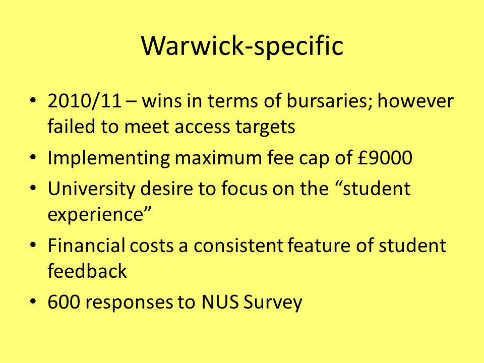 Warwick-specific 2010/11 – wins in terms of bursaries; however failed to meet access targets Implementing maximum fee cap of £9000 University desire to focus on the student experience Financial costs a consistent feature of student feedback 600 responses to NUS Survey