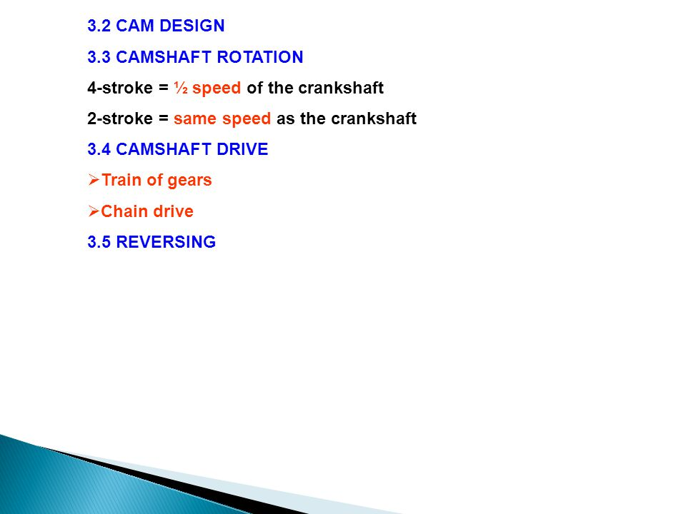 3.2 CAM DESIGN 3.3 CAMSHAFT ROTATION 4-stroke = ½ speed of the crankshaft 2-stroke = same speed as the crankshaft 3.4 CAMSHAFT DRIVE  Train of gears