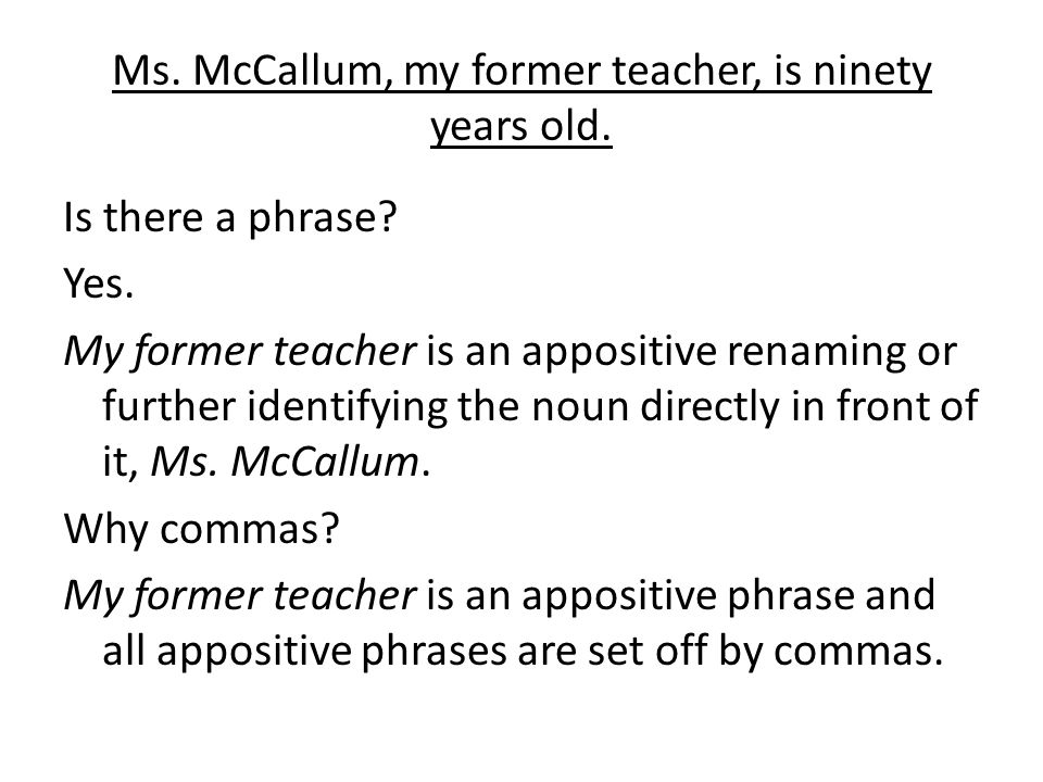 Ms. McCallum, my former teacher, is ninety years old.