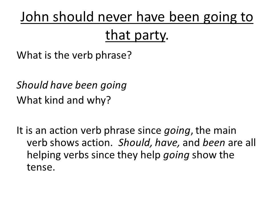 John should never have been going to that party. What is the verb phrase.