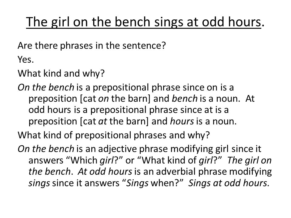 The girl on the bench sings at odd hours. Are there phrases in the sentence.