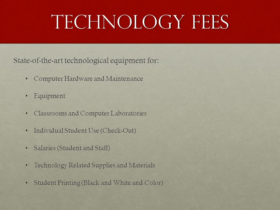 Technology Fees FY 2013 Expenditures Expenditure % of Total Equipment Maintenance$ 13,006 3.08% Equipment Maintenance$ 13,006 3.08% Equipment$ 18,072 4.28% Equipment$ 18,072 4.28% Salaries and Benefits (students)$128,45130.41% Salaries and Benefits (students)$128,45130.41% Computers & Hardware$141,865 33.58% Computers & Hardware$141,865 33.58% Computer Software$ 41,031 9.71% Computer Software$ 41,031 9.71% Computer Maintenance and Support$ 21,350 5.05% Computer Maintenance and Support$ 21,350 5.05% Supplies (toner, paper, etc.)$ 48,770 11.54% Supplies (toner, paper, etc.)$ 48,770 11.54% Bad debt/service charges/waivers$ 6,263 1.48% Bad debt/service charges/waivers$ 6,263 1.48% Maintenance & Operations$ 3,639 0.86% Maintenance & Operations$ 3,639 0.86% Total $417,733 100.00% Total $417,733 100.00%