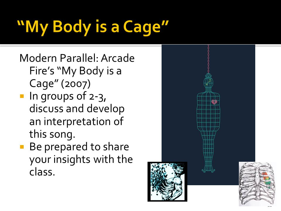 Modern Parallel: Arcade Fire's My Body is a Cage (2007)  In groups of 2-3, discuss and develop an interpretation of this song.