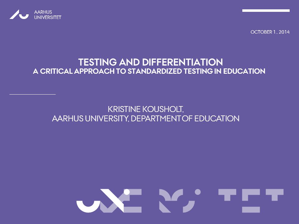 VERSITET KRISTINE KOUSHOLT, AARHUS UNIVERSITY, DEPARTMENT OF EDUCATION AARHUS UNIVERSITET OCTOBER 1., 2014 UNI TESTING AND DIFFERENTIATION A CRITICAL APPROACH TO STANDARDIZED TESTING IN EDUCATION