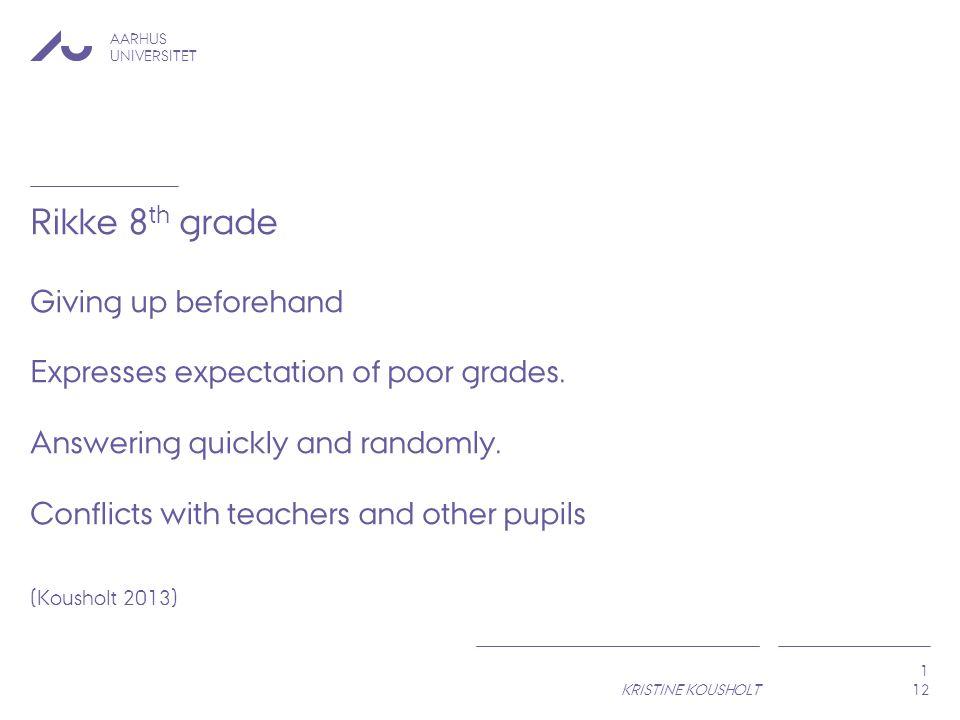 AARHUS UNIVERSITET KRISTINE KOUSHOLT 1 Rikke 8 th grade Giving up beforehand Expresses expectation of poor grades.