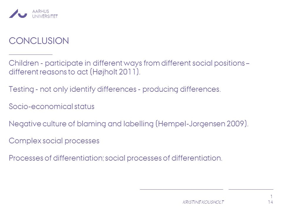 AARHUS UNIVERSITET KRISTINE KOUSHOLT 1 CONCLUSION Children - participate in different ways from different social positions – different reasons to act (Højholt 2011).