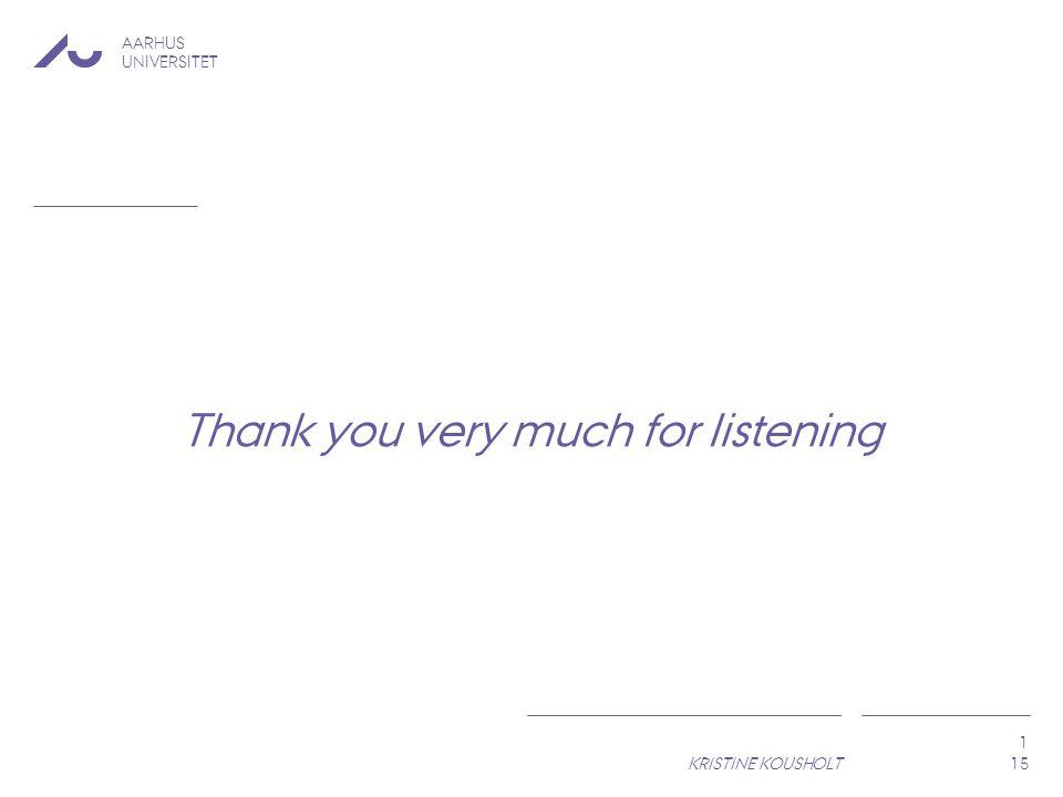 AARHUS UNIVERSITET KRISTINE KOUSHOLT 1 Thank you very much for listening 15