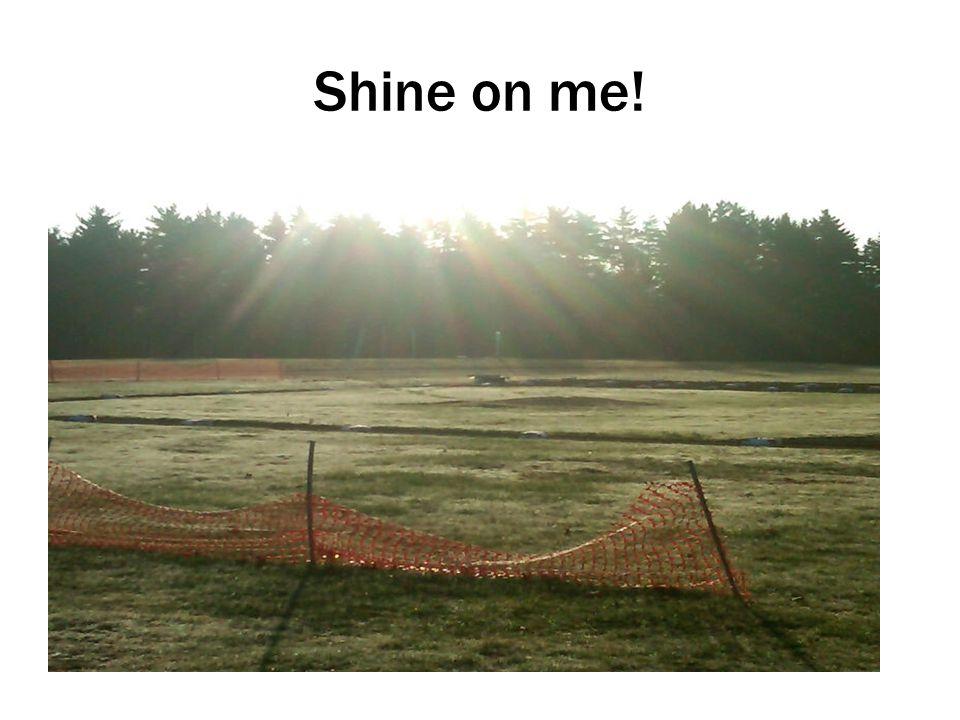 Shine on me!