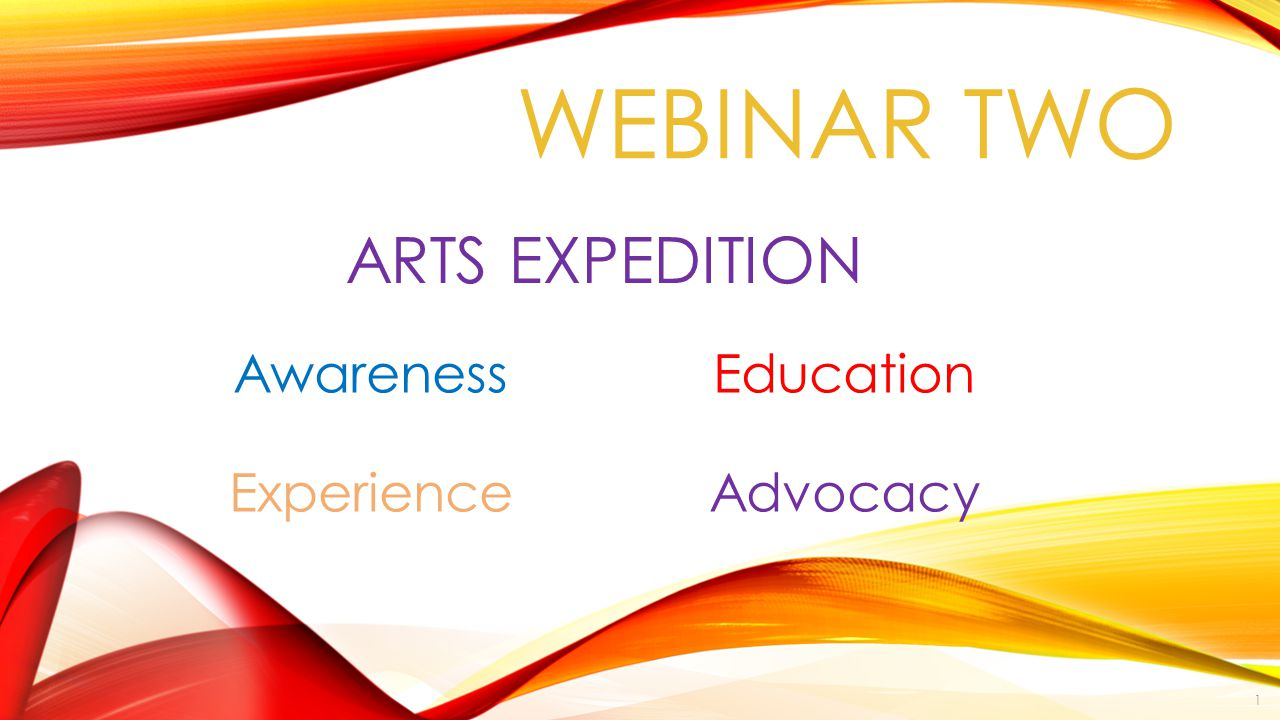 ARTS EXPEDITION Awareness Education Experience Advocacy WEBINAR TWO 1