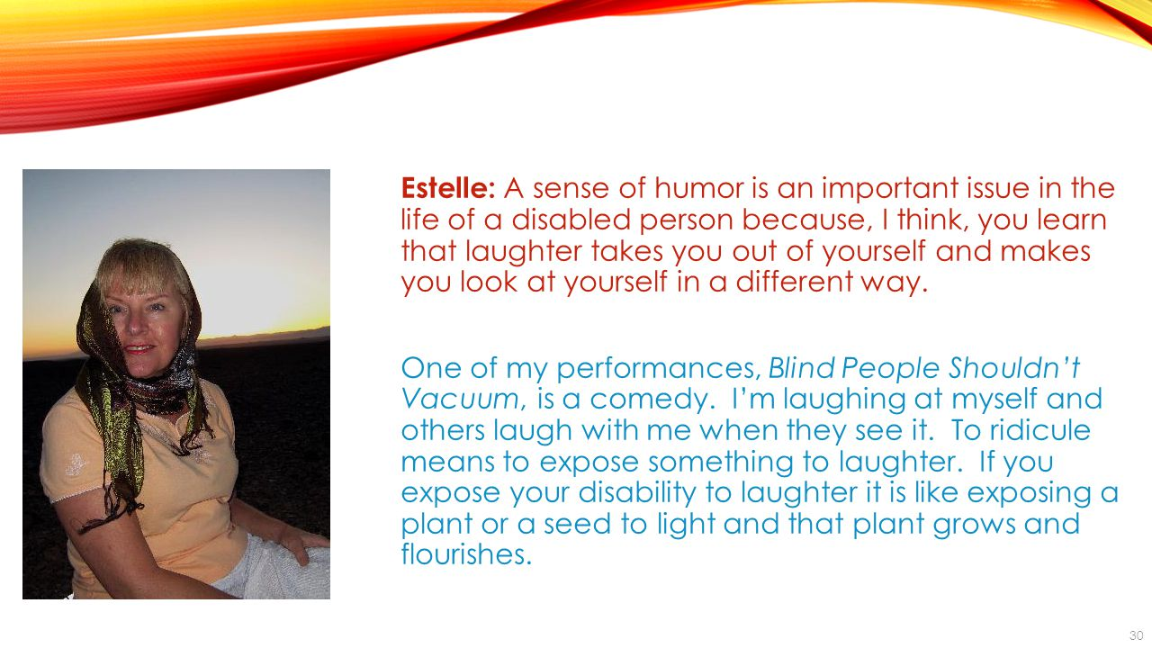 30 Estelle: A sense of humor is an important issue in the life of a disabled person because, I think, you learn that laughter takes you out of yourself and makes you look at yourself in a different way.