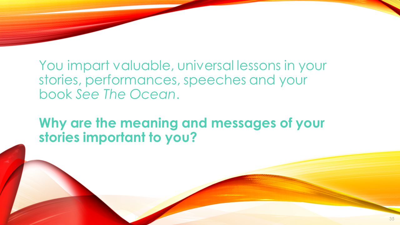 You impart valuable, universal lessons in your stories, performances, speeches and your book See The Ocean.