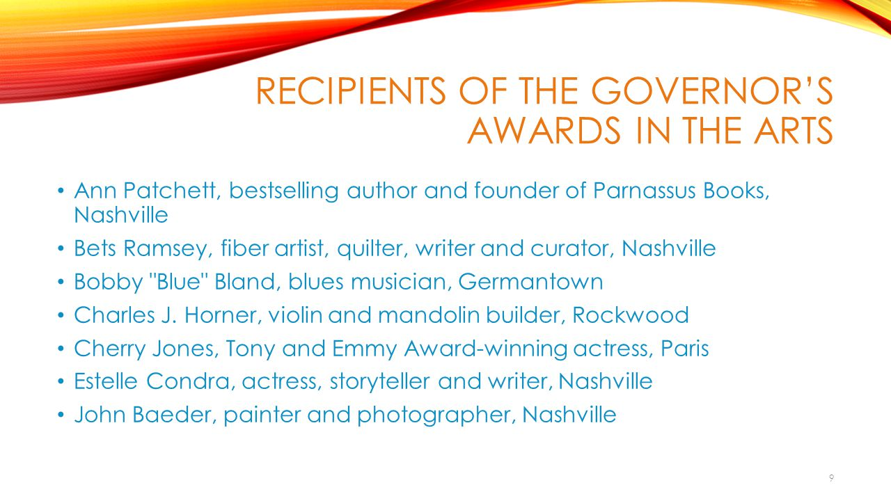 RECIPIENTS OF THE GOVERNOR'S AWARDS IN THE ARTS Johnny Maddox, ragtime and blues pianist, Gallatin Thomas Maupin, buckdancer, Murfreesboro Newberry & Sons Chairs, handcrafted chairs, Red Boiling Springs Polly Page, woodcarver and dollmaker, Pleasant Hill Jim Sherraden, visal artist and curator of Hatch Show Print, Nashville Dolph Smith, mixed media in paper, books, small sculpture, Ripley Robert Belfour, blues musician, Memphis Charles Towler, Southern gospel publisher, songwriter, and musician, Cleveland 10