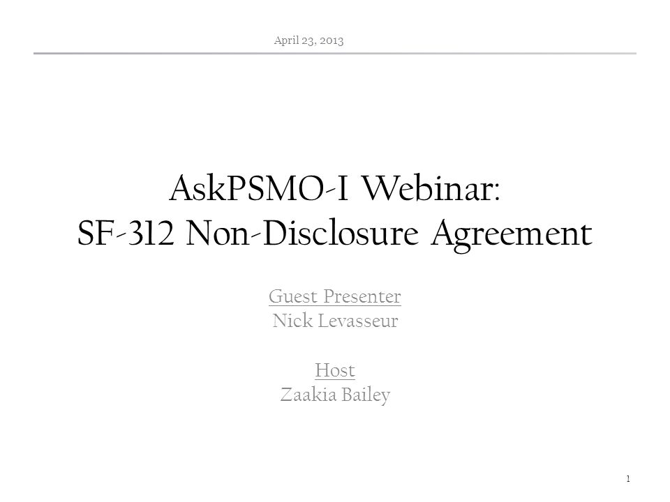 AskPSMO-I Webinar: SF-312 Non-Disclosure Agreement Guest Presenter Nick Levasseur Host Zaakia Bailey April 23, 2013 1