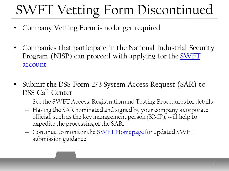 Company Vetting Form is no longer required Companies that participate in the National Industrial Security Program (NISP) can proceed with applying for the SWFT accountSWFT account Submit the DSS Form 273 System Access Request (SAR) to DSS Call Center – See the SWFT Access, Registration and Testing Procedures for details – Having the SAR nominated and signed by your company's corporate official, such as the key management person (KMP), will help to expedite the processing of the SAR.
