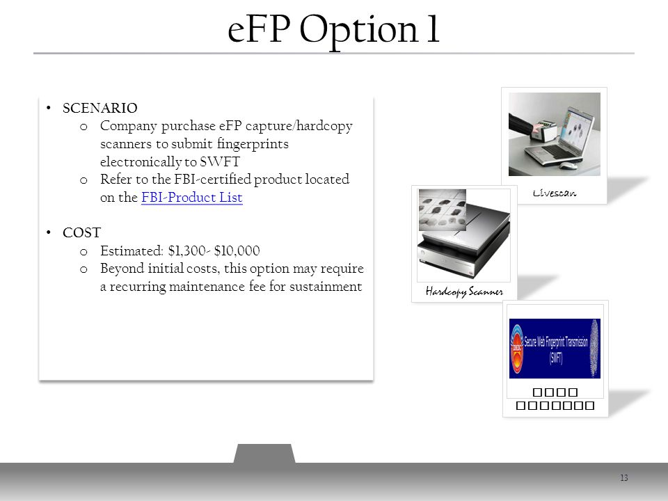 Livescan Hardcopy Scanner SWFT Account SCENARIO o Company purchase eFP capture/hardcopy scanners to submit fingerprints electronically to SWFT o Refer to the FBI-certified product located on the FBI-Product ListFBI-Product List COST o Estimated: $1,300- $10,000 o Beyond initial costs, this option may require a recurring maintenance fee for sustainment SCENARIO o Company purchase eFP capture/hardcopy scanners to submit fingerprints electronically to SWFT o Refer to the FBI-certified product located on the FBI-Product ListFBI-Product List COST o Estimated: $1,300- $10,000 o Beyond initial costs, this option may require a recurring maintenance fee for sustainment eFP Option 1 13
