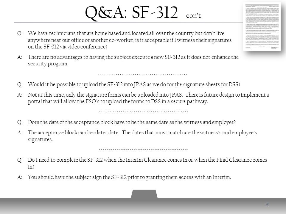 Q&A: SF-312 con't Q: We have technicians that are home based and located all over the country but don t live anywhere near our office or another co-worker, is it acceptable if I witness their signatures on the SF-312 via video conference.