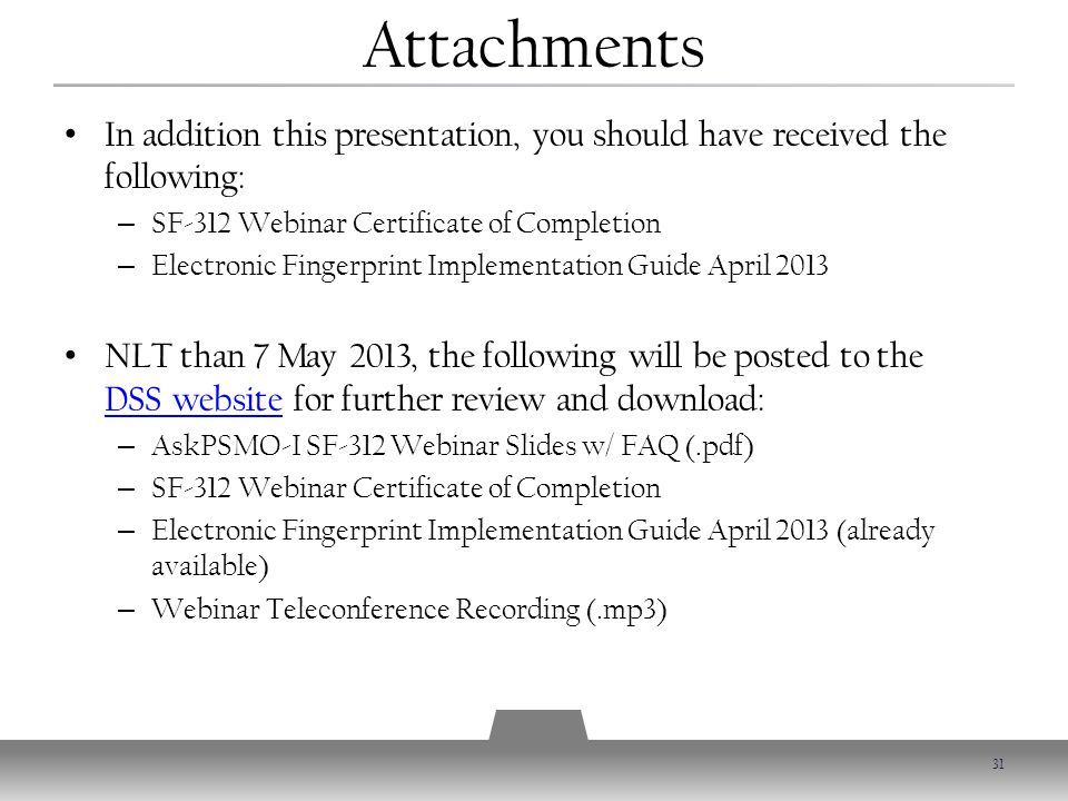 Attachments In addition this presentation, you should have received the following: – SF-312 Webinar Certificate of Completion – Electronic Fingerprint Implementation Guide April 2013 NLT than 7 May 2013, the following will be posted to the DSS website for further review and download: DSS website – AskPSMO-I SF-312 Webinar Slides w/ FAQ (.pdf) – SF-312 Webinar Certificate of Completion – Electronic Fingerprint Implementation Guide April 2013 (already available) – Webinar Teleconference Recording (.mp3) 31