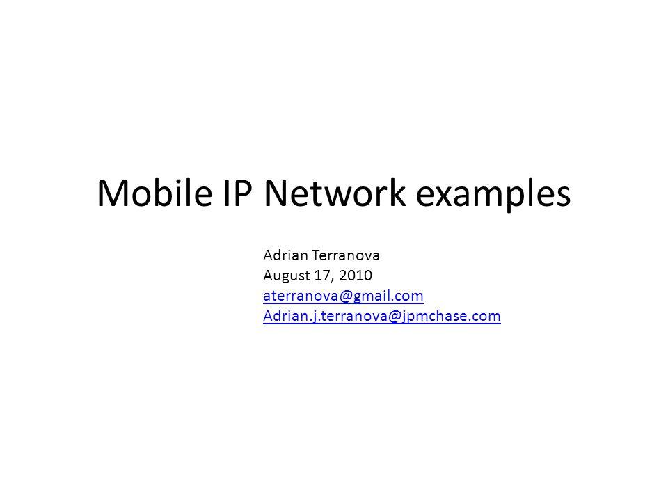 Mobile IP Network examples Adrian Terranova August 17, 2010 aterranova@gmail.com Adrian.j.terranova@jpmchase.com