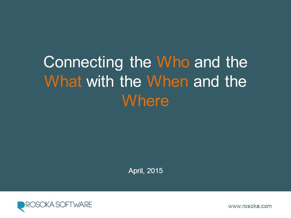 www.rosoka.com Connecting the Who and the What with the When and the Where April, 2015