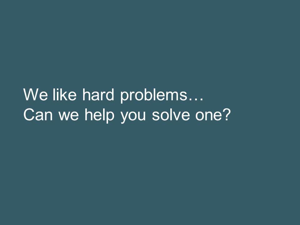We like hard problems… Can we help you solve one