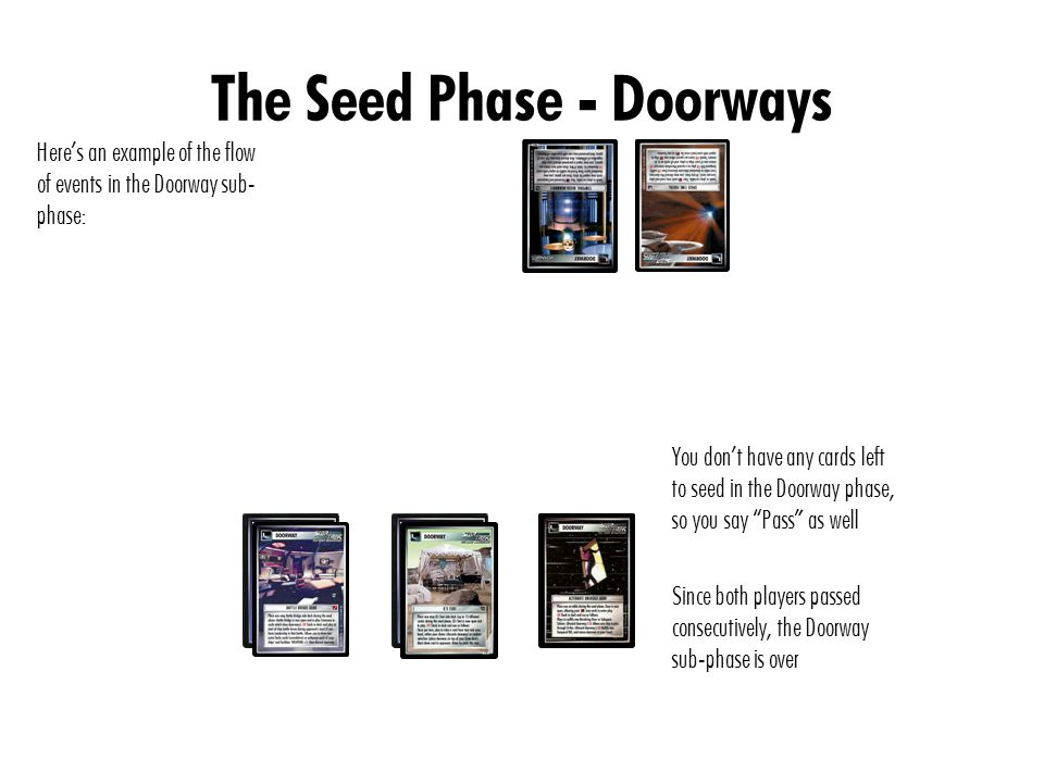The Seed Phase - Doorways Here's an example of the flow of events in the Doorway sub- phase: You don't have any cards left to seed in the Doorway phase, so you say Pass as well Since both players passed consecutively, the Doorway sub-phase is over
